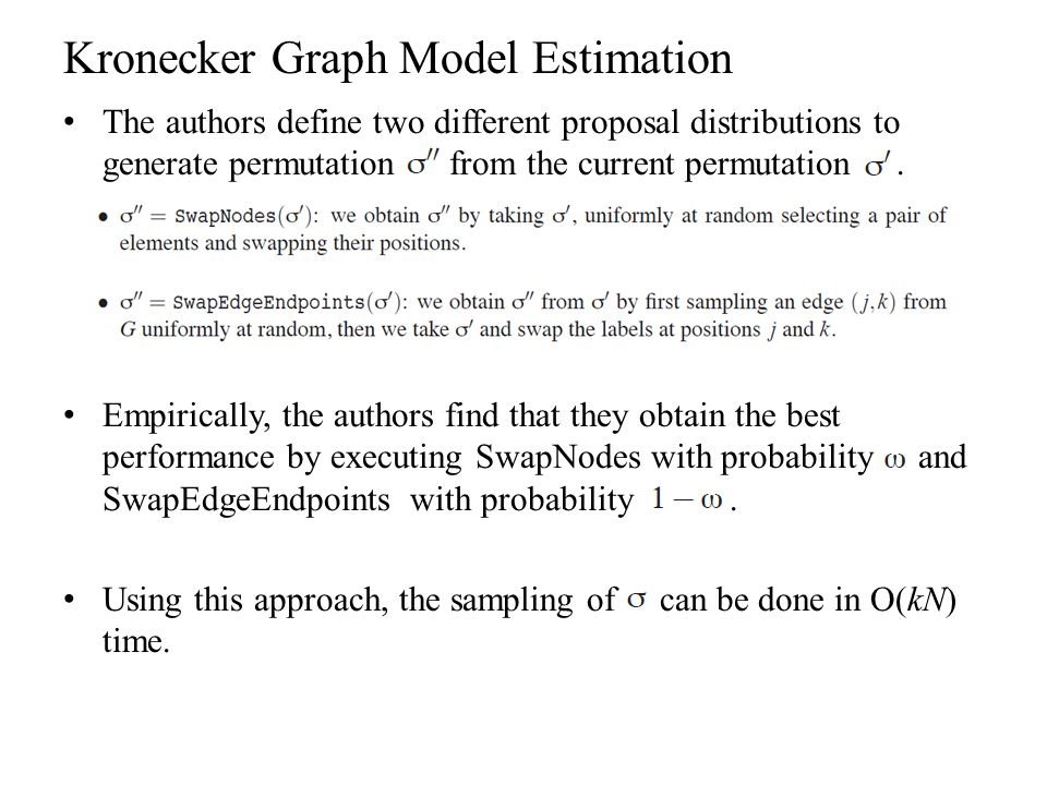 Kronecker Graph Model Estimation The authors define two different proposal distributions to generate permutation from the current permutation. Empiric