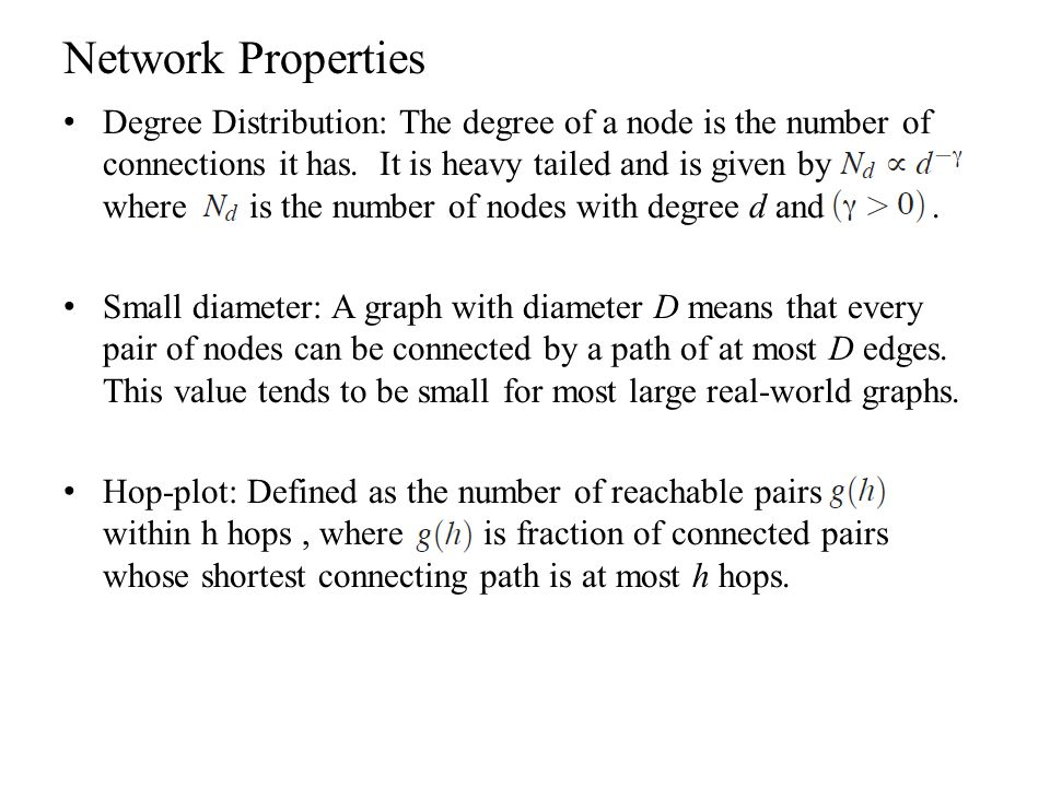 Network Properties Degree Distribution: The degree of a node is the number of connections it has. It is heavy tailed and is given by where is the numb