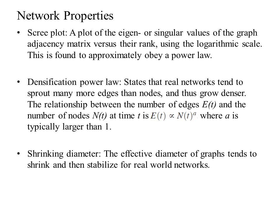 Network Properties Scree plot: A plot of the eigen- or singular values of the graph adjacency matrix versus their rank, using the logarithmic scale. T