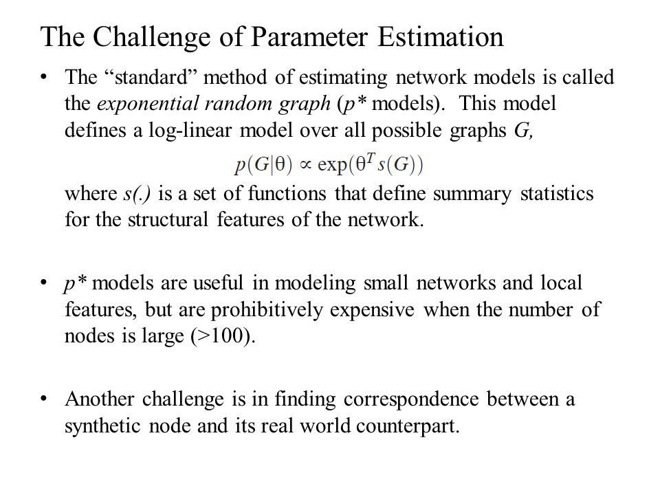 """The Challenge of Parameter Estimation The """"standard"""" method of estimating network models is called the exponential random graph (p* models). This mode"""