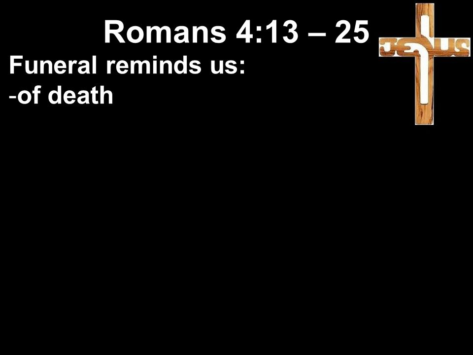 Funeral reminds us: -of death Romans 4:13 – 25