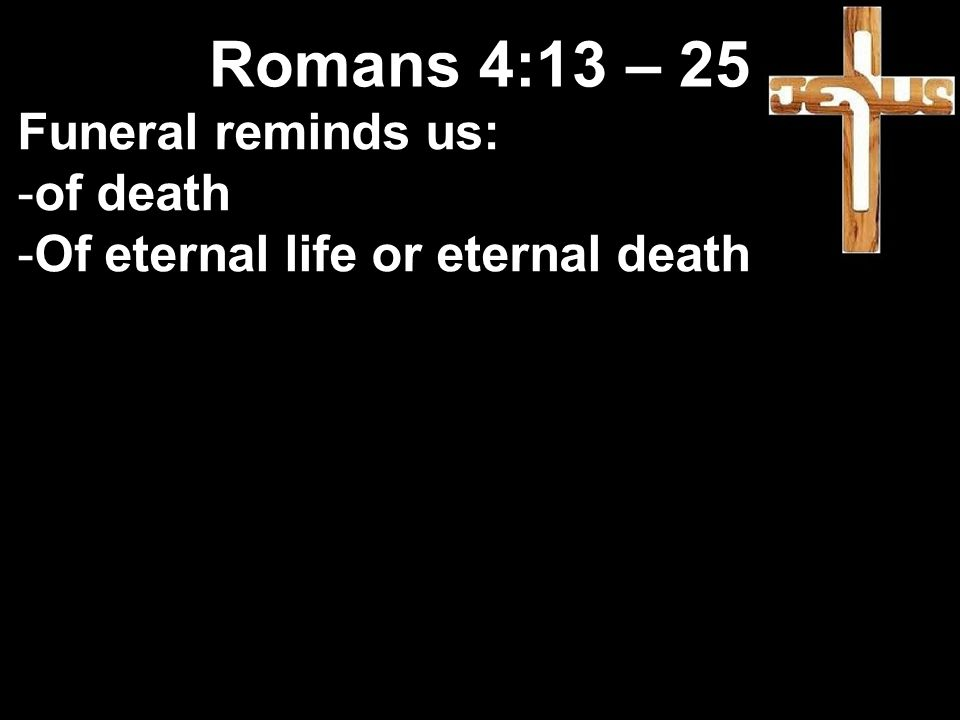 Funeral reminds us: -of death -Of eternal life or eternal death Romans 4:13 – 25