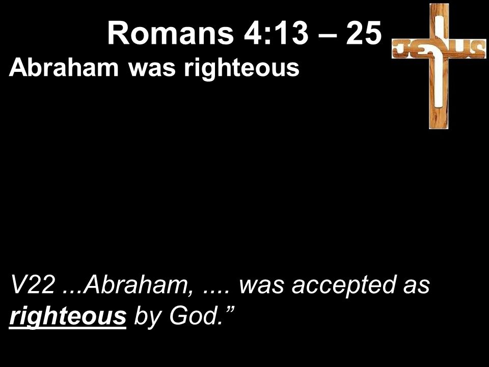 Abraham was righteous V22...Abraham,.... was accepted as righteous by God. Romans 4:13 – 25