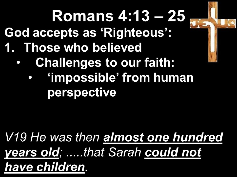 God accepts as 'Righteous': 1.Those who believed Challenges to our faith: 'impossible' from human perspective V19 He was then almost one hundred years old;.....that Sarah could not have children.