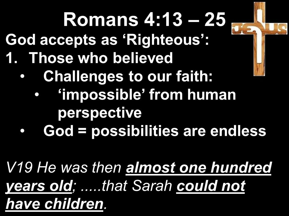 God accepts as 'Righteous': 1.Those who believed Challenges to our faith: 'impossible' from human perspective God = possibilities are endless V19 He was then almost one hundred years old;.....that Sarah could not have children.