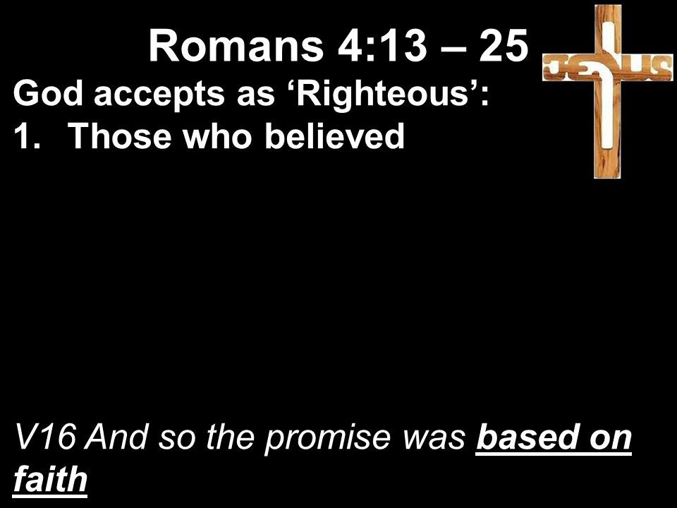 God accepts as 'Righteous': 1.Those who believed V16 And so the promise was based on faith Romans 4:13 – 25