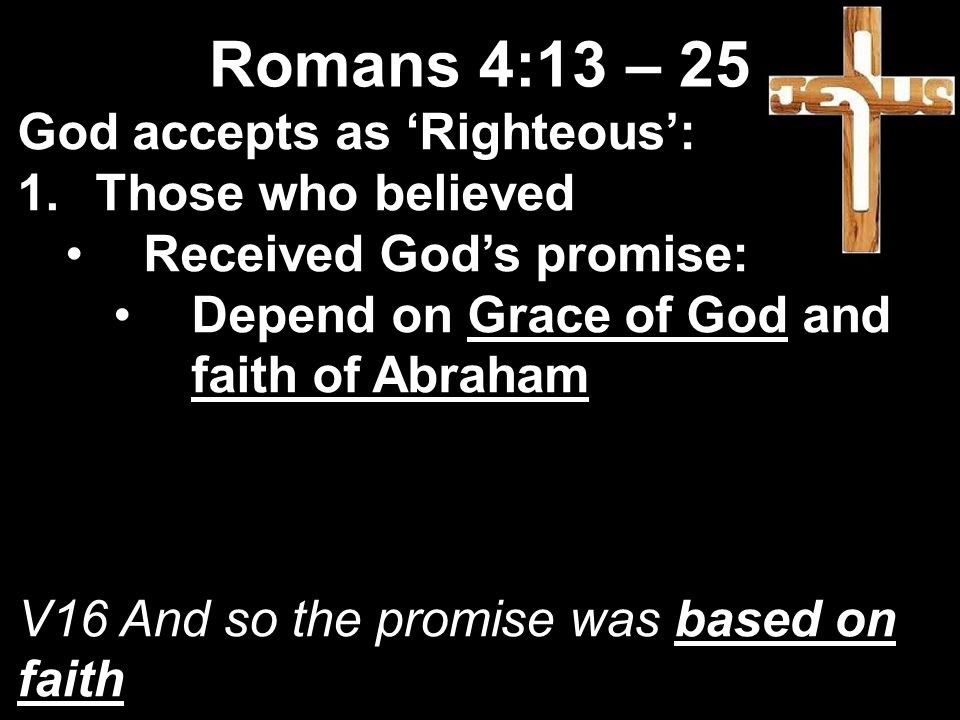 God accepts as 'Righteous': 1.Those who believed Received God's promise: Depend on Grace of God and faith of Abraham V16 And so the promise was based on faith Romans 4:13 – 25