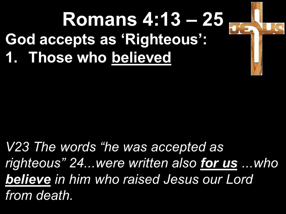 God accepts as 'Righteous': 1.Those who believed V23 The words he was accepted as righteous 24...were written also for us...who believe in him who raised Jesus our Lord from death.