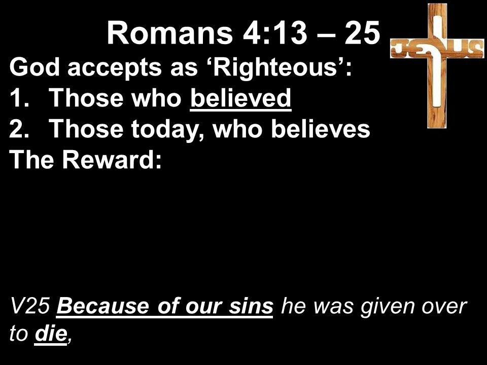 God accepts as 'Righteous': 1.Those who believed 2.Those today, who believes The Reward: V25 Because of our sins he was given over to die, Romans 4:13 – 25