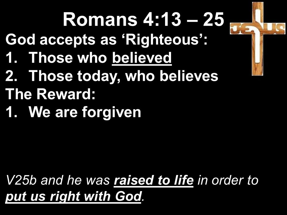 God accepts as 'Righteous': 1.Those who believed 2.Those today, who believes The Reward: 1.We are forgiven V25b and he was raised to life in order to put us right with God.