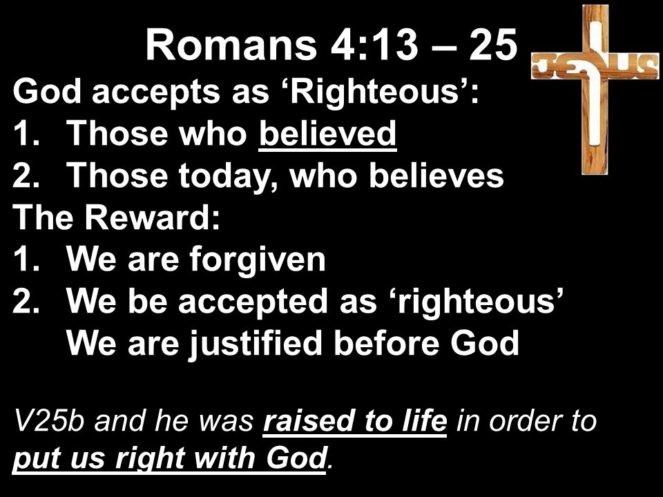 God accepts as 'Righteous': 1.Those who believed 2.Those today, who believes The Reward: 1.We are forgiven 2.We be accepted as 'righteous' We are justified before God V25b and he was raised to life in order to put us right with God.