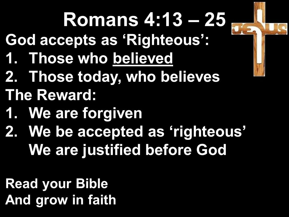 God accepts as 'Righteous': 1.Those who believed 2.Those today, who believes The Reward: 1.We are forgiven 2.We be accepted as 'righteous' We are justified before God Read your Bible And grow in faith Romans 4:13 – 25