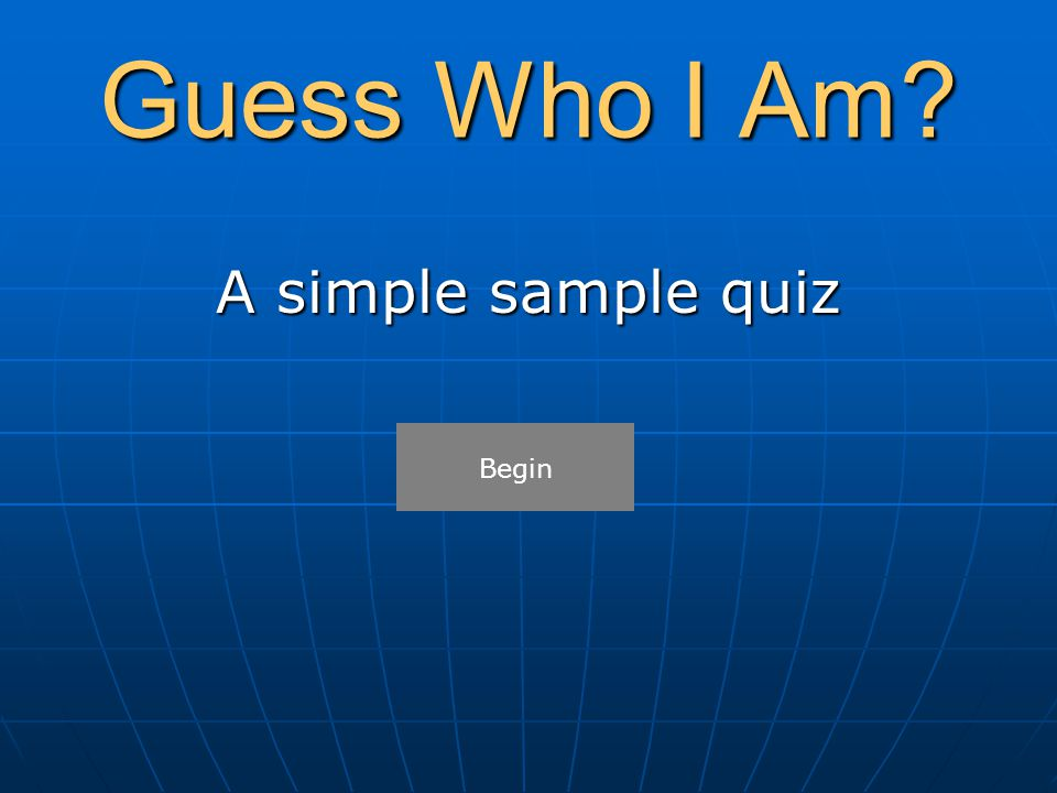 Guess Who I Am? A simple sample quiz Begin