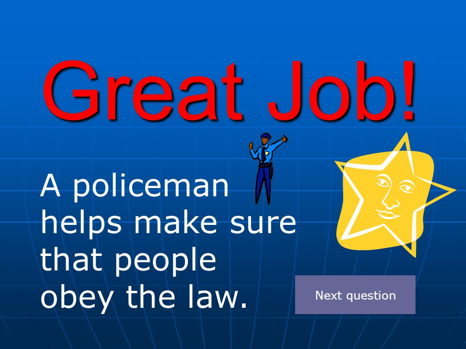 Great Job! A policeman helps make sure that people obey the law. Next question