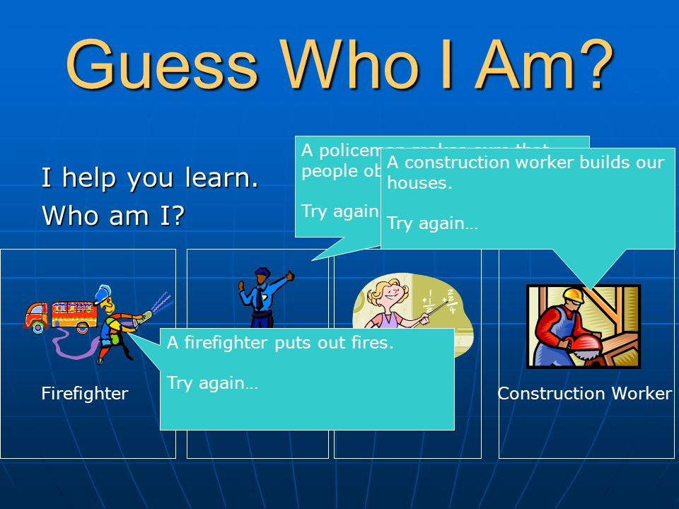 Guess Who I Am? I help you learn. Who am I? FirefighterPolice OfficerTeacherConstruction Worker A firefighter puts out fires. Try again… A policeman m