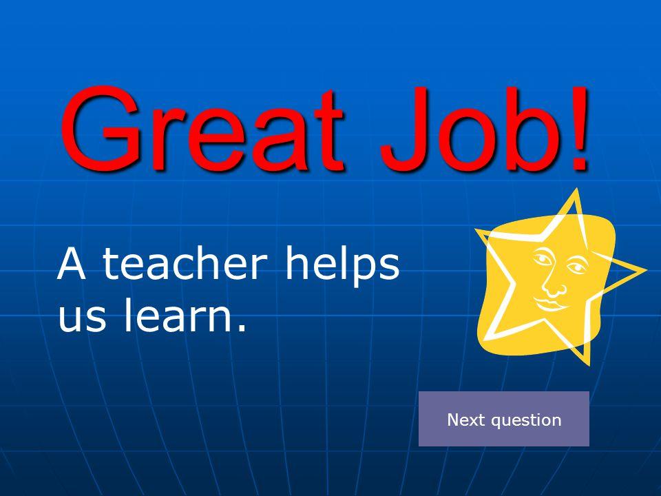 Great Job! A teacher helps us learn. Next question