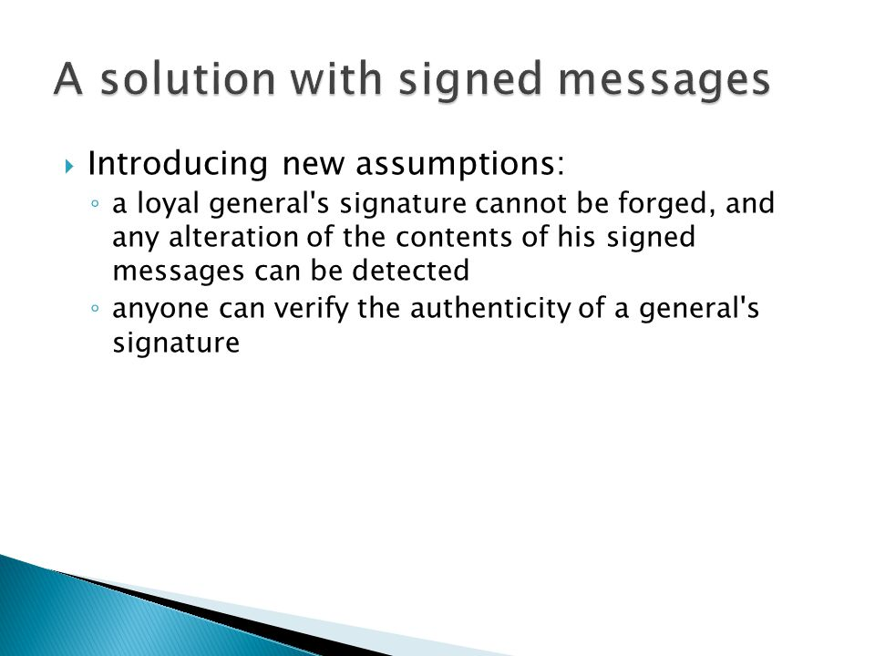  Introducing new assumptions: ◦ a loyal general s signature cannot be forged, and any alteration of the contents of his signed messages can be detected ◦ anyone can verify the authenticity of a general s signature