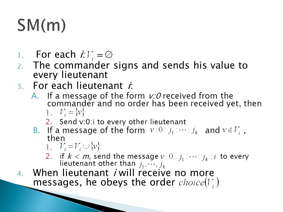 1. For each i: 2. The commander signs and sends his value to every lieutenant 3. For each lieutenant i: A.If a message of the form v:0 received from t