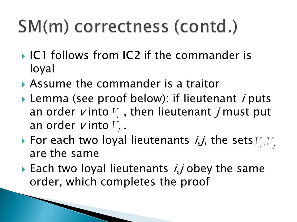  IC1 follows from IC2 if the commander is loyal  Assume the commander is a traitor  Lemma (see proof below): if lieutenant i puts an order v into, then lieutenant j must put an order v into.