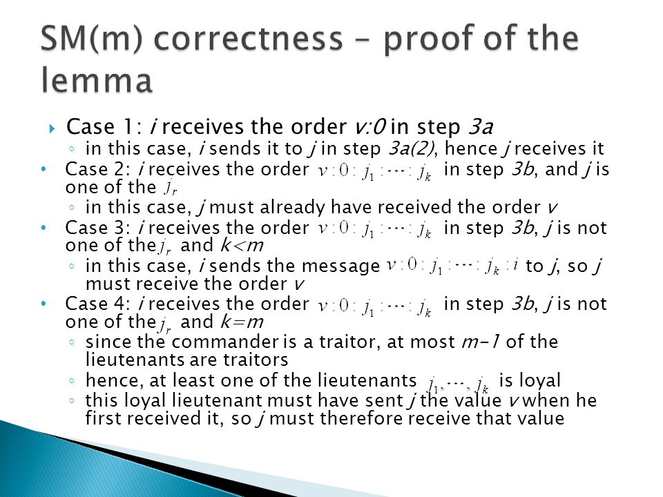  Case 1: i receives the order v:0 in step 3a ◦ in this case, i sends it to j in step 3a(2), hence j receives it Case 2: i receives the order in step 3b, and j is one of the ◦ in this case, j must already have received the order v Case 3: i receives the order in step 3b, j is not one of the and k<m ◦ in this case, i sends the message to j, so j must receive the order v Case 4: i receives the order in step 3b, j is not one of the and k=m ◦ since the commander is a traitor, at most m-1 of the lieutenants are traitors ◦ hence, at least one of the lieutenants is loyal ◦ this loyal lieutenant must have sent j the value v when he first received it, so j must therefore receive that value