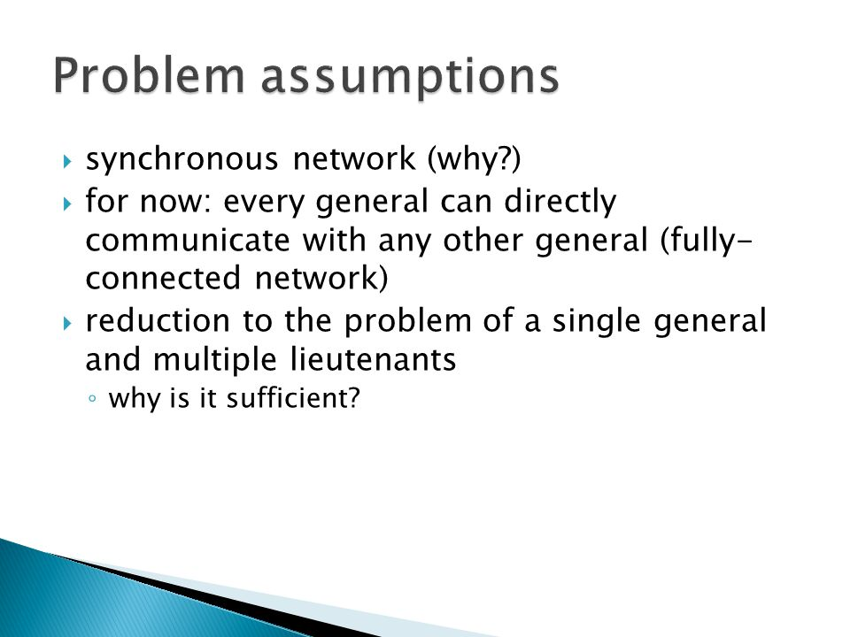  synchronous network (why )  for now: every general can directly communicate with any other general (fully- connected network)  reduction to the problem of a single general and multiple lieutenants ◦ why is it sufficient