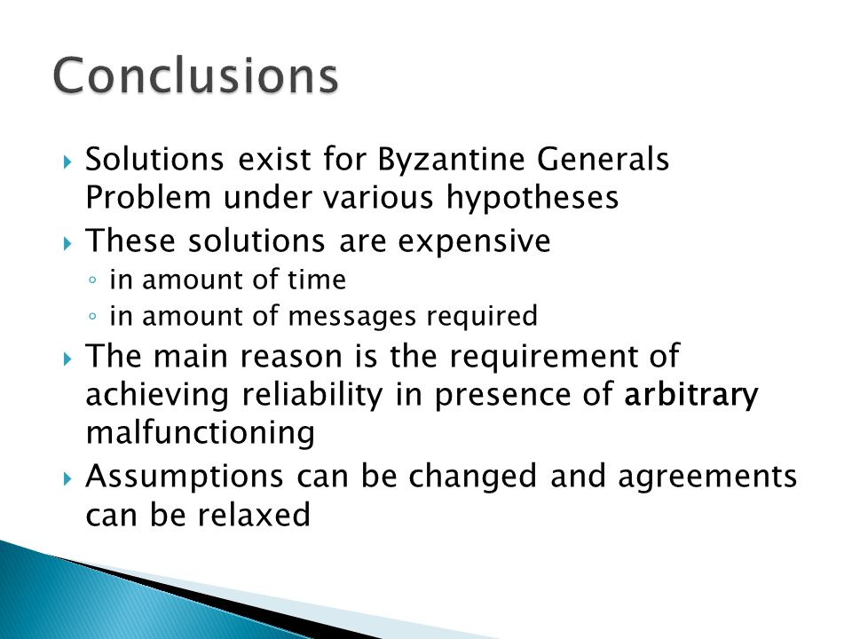  Solutions exist for Byzantine Generals Problem under various hypotheses  These solutions are expensive ◦ in amount of time ◦ in amount of messages required  The main reason is the requirement of achieving reliability in presence of arbitrary malfunctioning  Assumptions can be changed and agreements can be relaxed