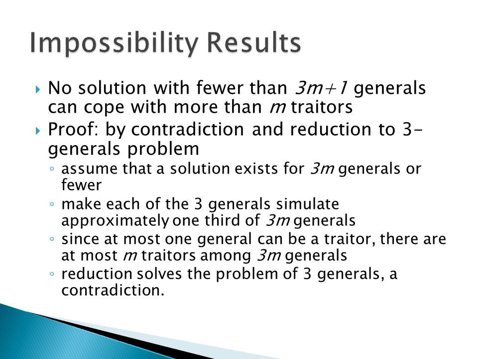  No solution with fewer than 3m+1 generals can cope with more than m traitors  Proof: by contradiction and reduction to 3- generals problem ◦ assume that a solution exists for 3m generals or fewer ◦ make each of the 3 generals simulate approximately one third of 3m generals ◦ since at most one general can be a traitor, there are at most m traitors among 3m generals ◦ reduction solves the problem of 3 generals, a contradiction.