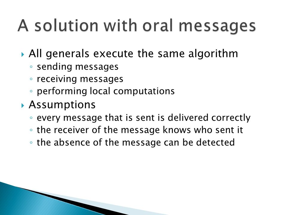  All generals execute the same algorithm ◦ sending messages ◦ receiving messages ◦ performing local computations  Assumptions ◦ every message that i