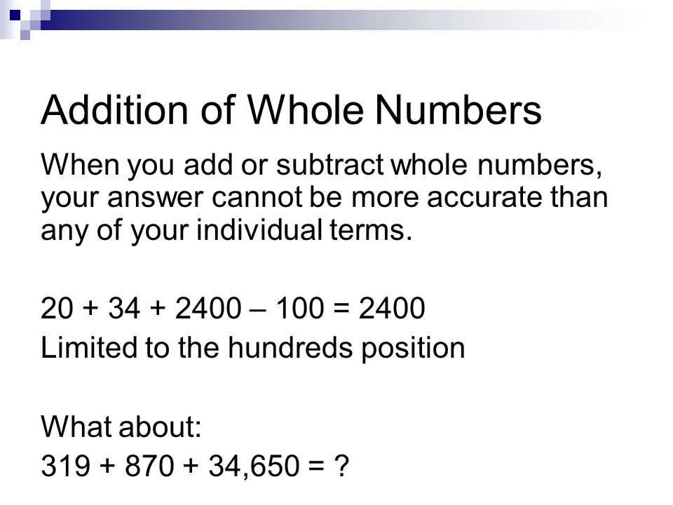 Addition of Whole Numbers When you add or subtract whole numbers, your answer cannot be more accurate than any of your individual terms. 20 + 34 + 240