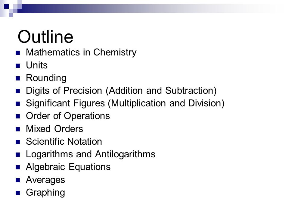 Outline Mathematics in Chemistry Units Rounding Digits of Precision (Addition and Subtraction) Significant Figures (Multiplication and Division) Order of Operations Mixed Orders Scientific Notation Logarithms and Antilogarithms Algebraic Equations Averages Graphing