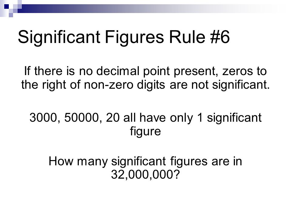 Significant Figures Rule #6 If there is no decimal point present, zeros to the right of non-zero digits are not significant. 3000, 50000, 20 all have