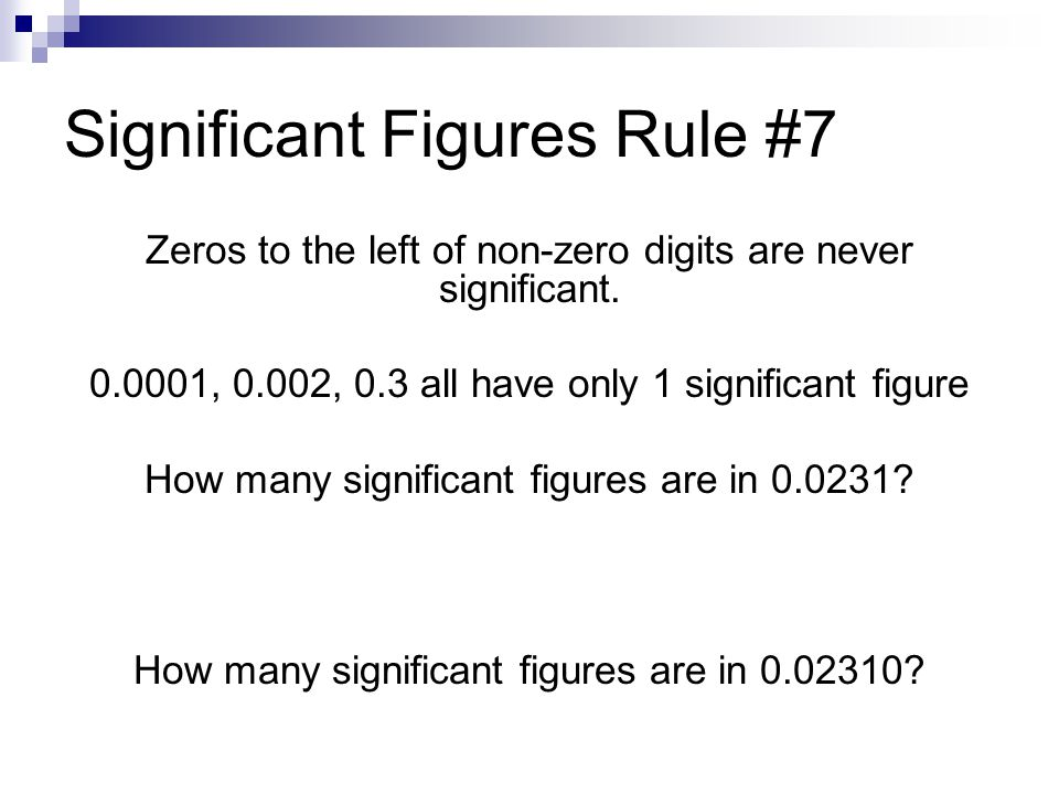 Significant Figures Rule #7 Zeros to the left of non-zero digits are never significant. 0.0001, 0.002, 0.3 all have only 1 significant figure How many