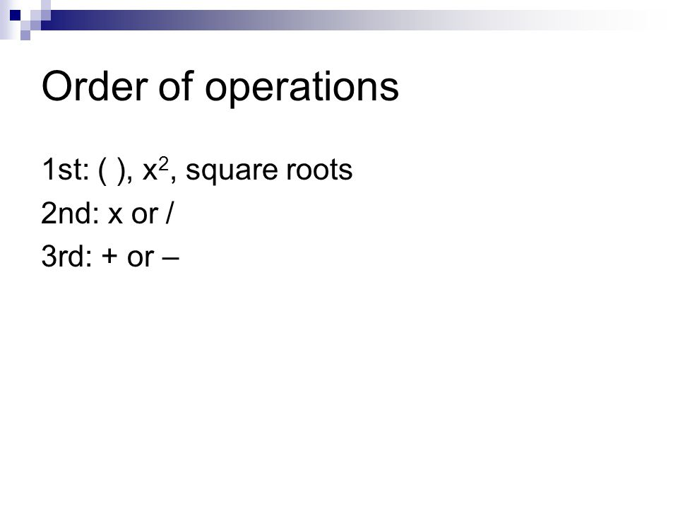 Order of operations 1st: ( ), x 2, square roots 2nd: x or / 3rd: + or –