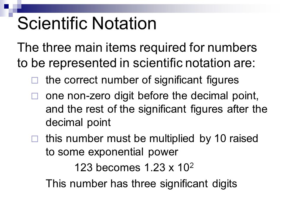 Scientific Notation The three main items required for numbers to be represented in scientific notation are:  the correct number of significant figures  one non-zero digit before the decimal point, and the rest of the significant figures after the decimal point  this number must be multiplied by 10 raised to some exponential power 123 becomes 1.23 x 10 2 This number has three significant digits