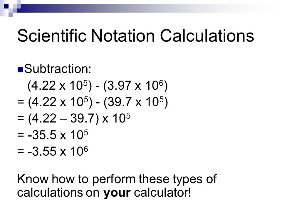 Scientific Notation Calculations Subtraction: (4.22 x 10 5 ) - (3.97 x 10 6 ) = (4.22 x 10 5 ) - (39.7 x 10 5 ) = (4.22 – 39.7) x 10 5 = -35.5 x 10 5