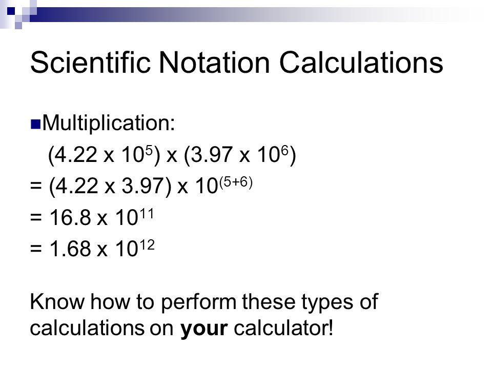 Scientific Notation Calculations Multiplication: (4.22 x 10 5 ) x (3.97 x 10 6 ) = (4.22 x 3.97) x 10 (5+6) = 16.8 x 10 11 = 1.68 x 10 12 Know how to perform these types of calculations on your calculator!