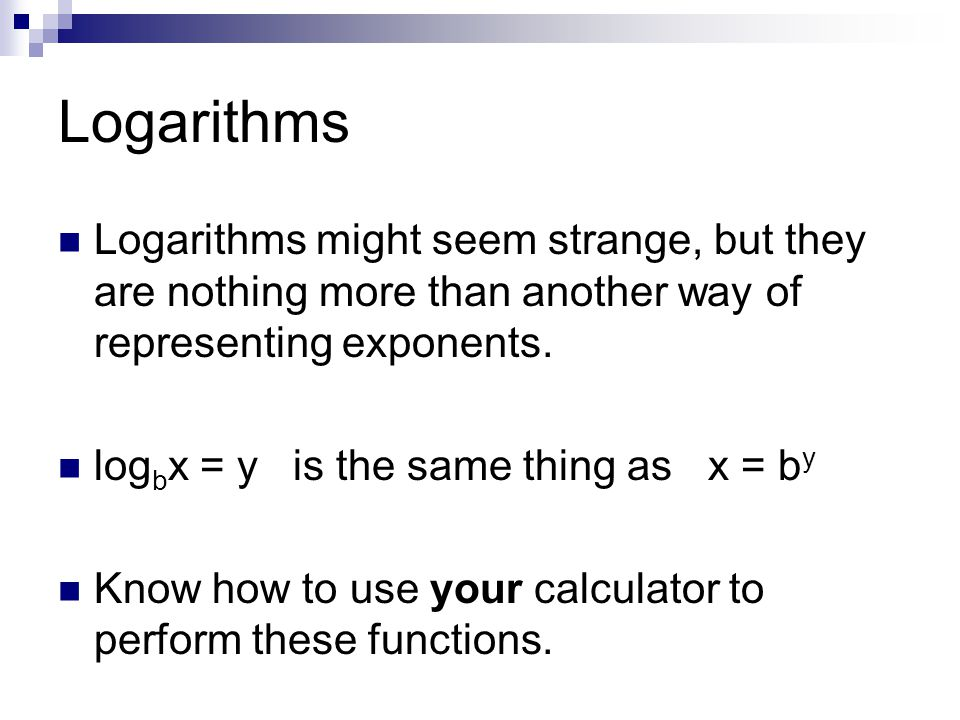Logarithms Logarithms might seem strange, but they are nothing more than another way of representing exponents.