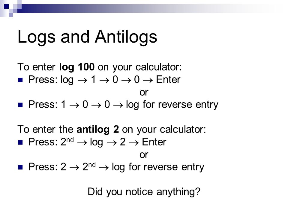 Logs and Antilogs To enter log 100 on your calculator: Press: log  1  0  0  Enter or Press: 1  0  0  log for reverse entry To enter the antilog 2 on your calculator: Press: 2 nd  log  2  Enter or Press: 2  2 nd  log for reverse entry Did you notice anything
