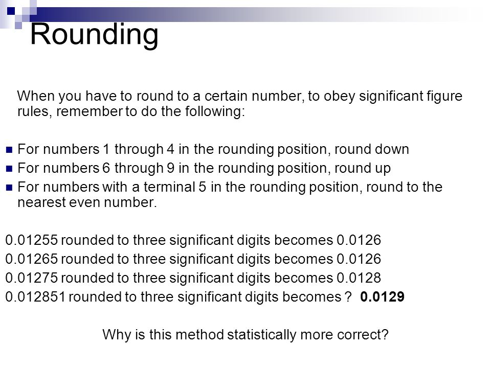 Rounding When you have to round to a certain number, to obey significant figure rules, remember to do the following: For numbers 1 through 4 in the rounding position, round down For numbers 6 through 9 in the rounding position, round up For numbers with a terminal 5 in the rounding position, round to the nearest even number.