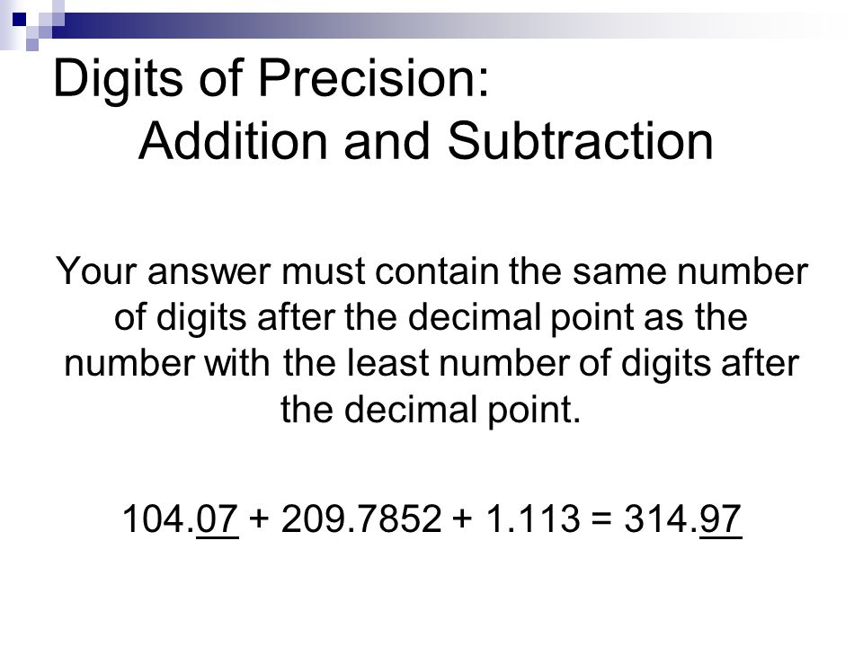 Digits of Precision: Addition and Subtraction Your answer must contain the same number of digits after the decimal point as the number with the least number of digits after the decimal point.