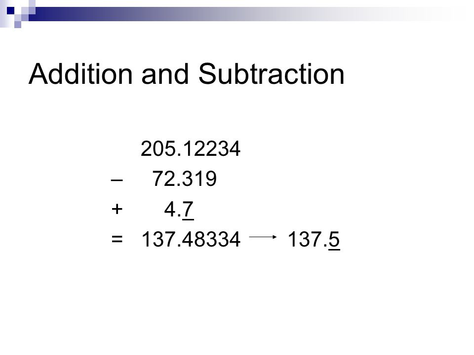Addition and Subtraction 205.12234 – 72.319 + 4.7 = 137.48334 137.5