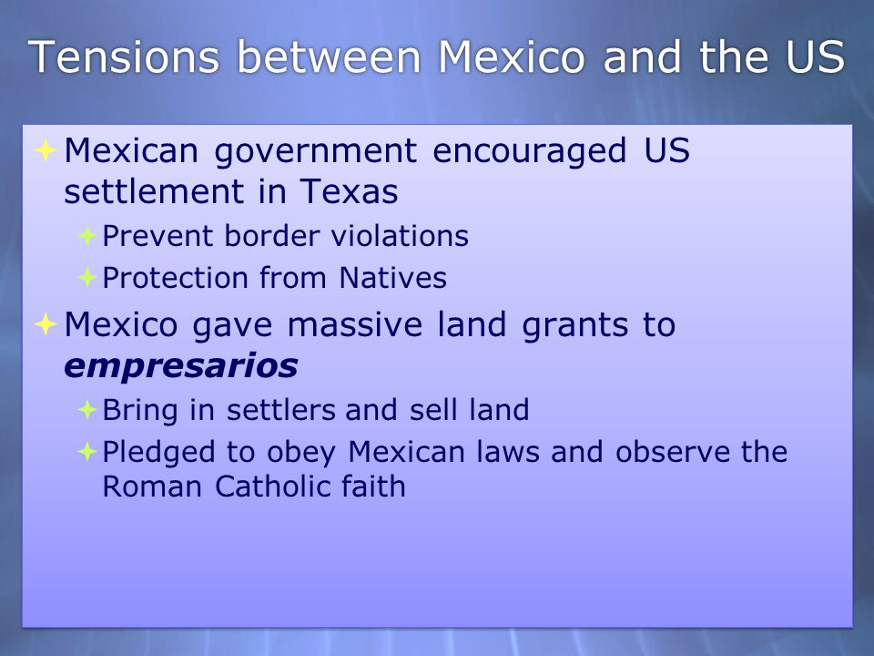 Tensions between Mexico and the US  Mexican government encouraged US settlement in Texas  Prevent border violations  Protection from Natives  Mexi