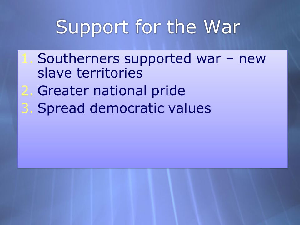 Support for the War 1.Southerners supported war – new slave territories 2.Greater national pride 3.Spread democratic values 1.Southerners supported wa