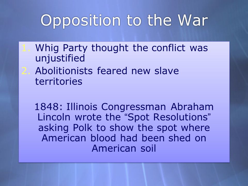 Opposition to the War 1.Whig Party thought the conflict was unjustified 2.Abolitionists feared new slave territories 1848: Illinois Congressman Abraha