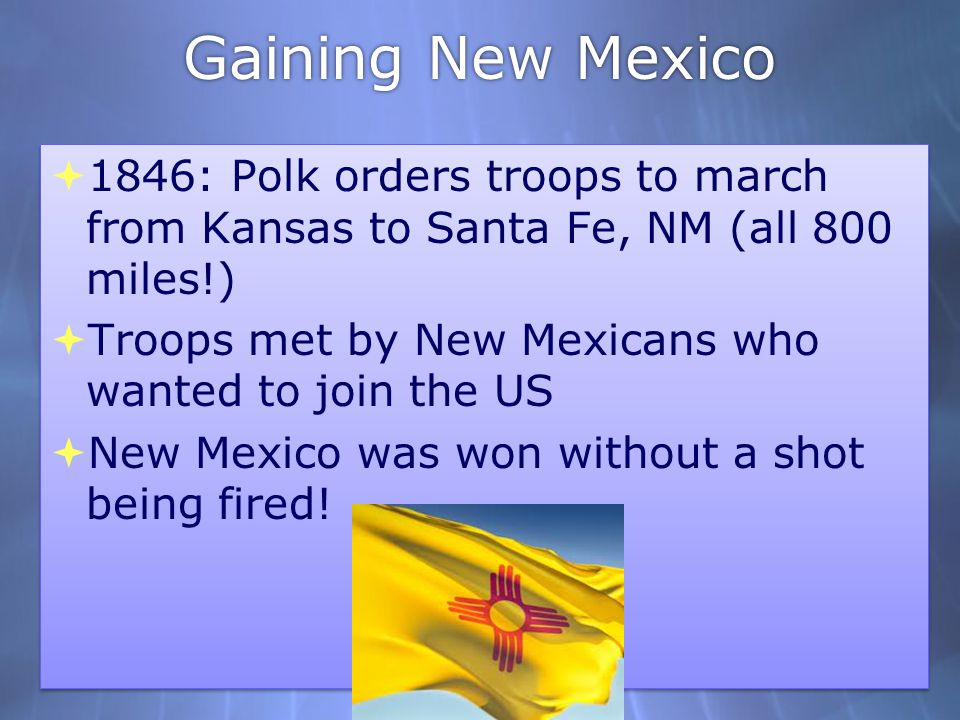 Gaining New Mexico  1846: Polk orders troops to march from Kansas to Santa Fe, NM (all 800 miles!)  Troops met by New Mexicans who wanted to join th