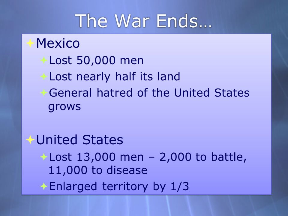 The War Ends…  Mexico  Lost 50,000 men  Lost nearly half its land  General hatred of the United States grows  United States  Lost 13,000 men – 2