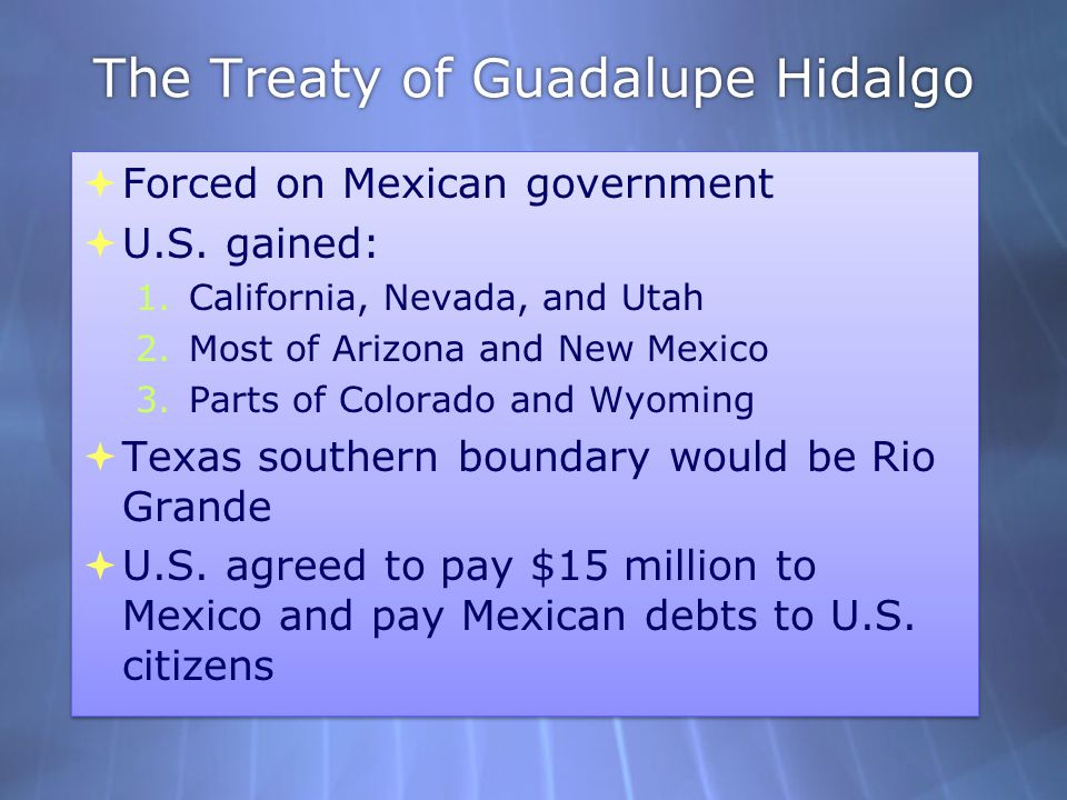 The Treaty of Guadalupe Hidalgo  Forced on Mexican government  U.S. gained: 1.California, Nevada, and Utah 2.Most of Arizona and New Mexico 3.Parts