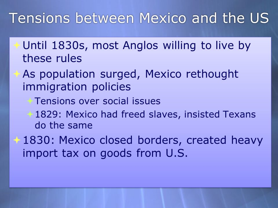 Tensions between Mexico and the US  Until 1830s, most Anglos willing to live by these rules  As population surged, Mexico rethought immigration poli