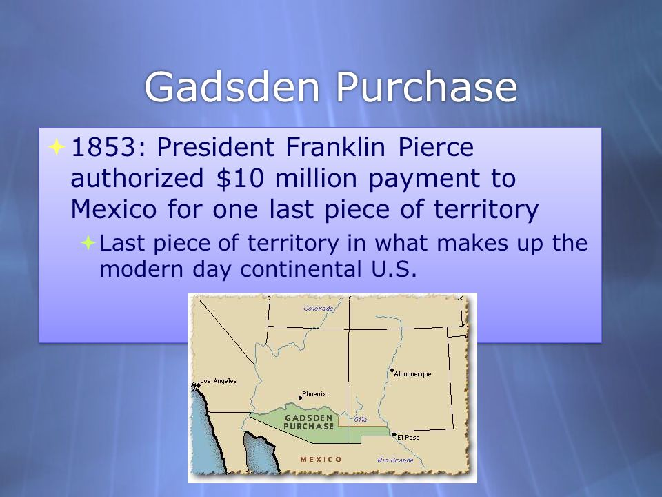 Gadsden Purchase  1853: President Franklin Pierce authorized $10 million payment to Mexico for one last piece of territory  Last piece of territory