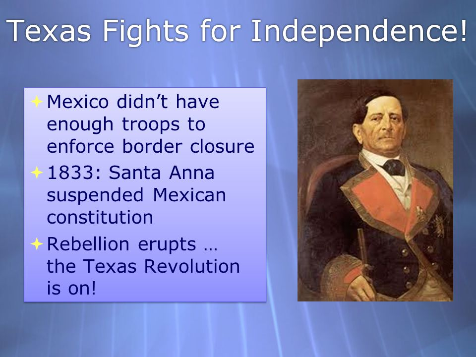 Texas Fights for Independence!  Mexico didn't have enough troops to enforce border closure  1833: Santa Anna suspended Mexican constitution  Rebell
